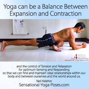Yoga can be a balance between expansion and contraction and the control of tension and relaxation for optimum sensing and responding so that we can find and maintain ideal relationships within our body and between ourselves and the world around us.