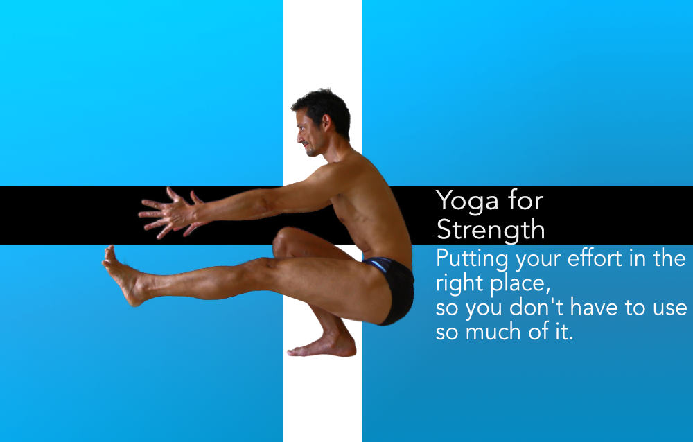 Yoga for Strength, putting your effort in the right place so you don't have to use so much of it.  Neil Keleher, Sensational Yoga Poses.